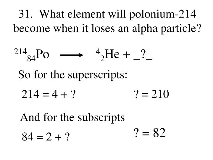 31.  What element will polonium-214 become when it loses an alpha particle?