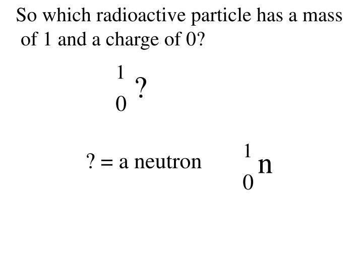 So which radioactive particle has a mass