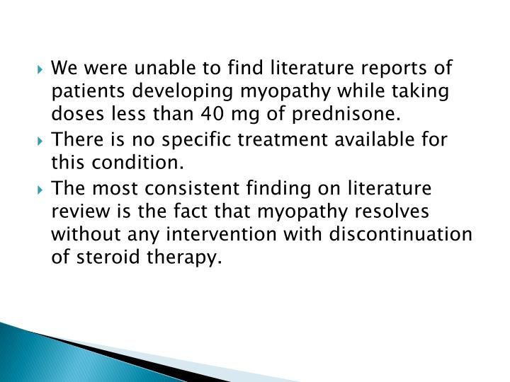 We were unable to find literature reports of patients developing myopathy while taking doses less than 40 mg of prednisone.