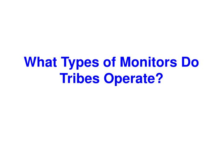 What types of monitors do tribes operate