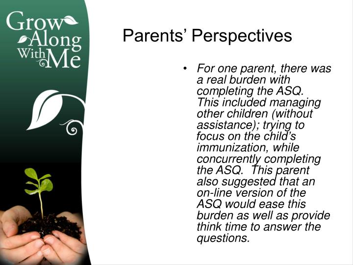 For one parent, there was a real burden with completing the ASQ.  This included managing other children (without assistance); trying to focus on the child's immunization, while concurrently completing the ASQ.  This parent also suggested that an on-line version of the ASQ would ease this burden as well as provide think time to answer the questions.