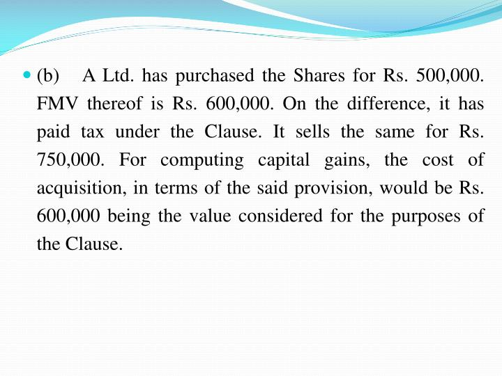 (b)   A Ltd. has purchased the Shares for Rs. 500,000. FMV thereof is Rs. 600,000. On the difference, it has paid tax under the Clause. It sells the same for Rs. 750,000. For computing capital gains, the cost of acquisition, in terms of the said provision, would be Rs. 600,000 being the value considered for the purposes of the Clause.
