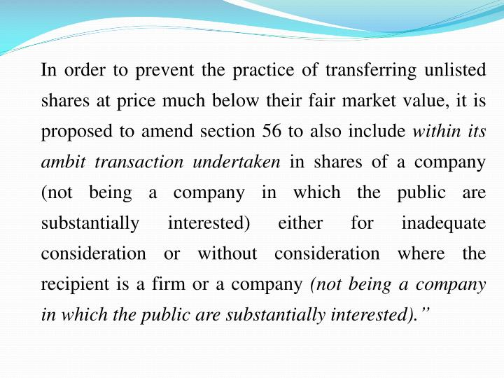 In order to prevent the practice of transferring unlisted shares at price much below their fair market value, it is proposed to amend section 56 to also include