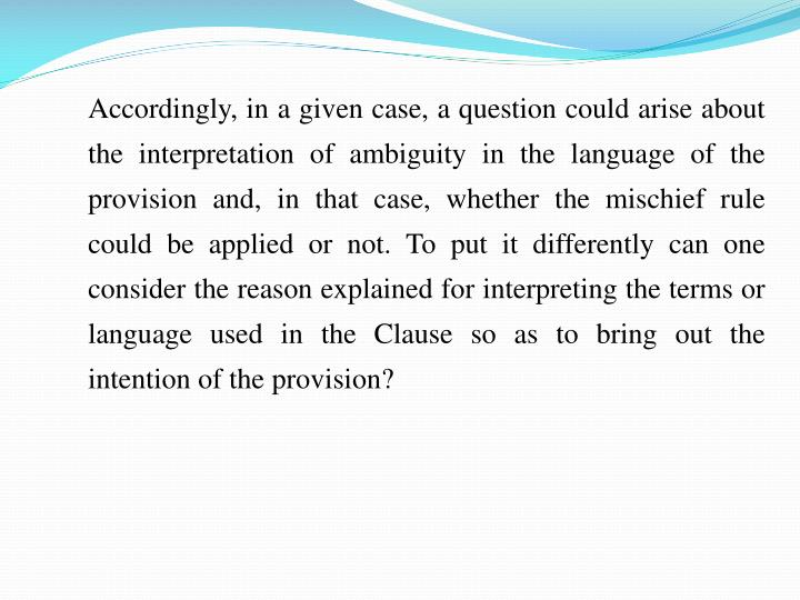 Accordingly, in a given case, a question could arise about the interpretation of ambiguity in the language of the provision and, in that case, whether the mischief rule could be applied or not. To put it differently can one consider the reason explained for interpreting the terms or language used in the Clause so as to bring out the intention of the provision?