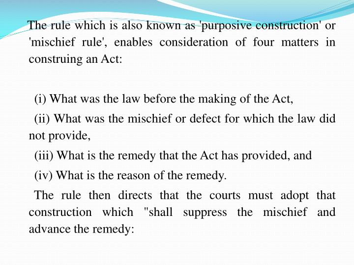 The rule which is also known as 'purposive construction' or 'mischief rule', enables consideration of four matters in construing an Act: