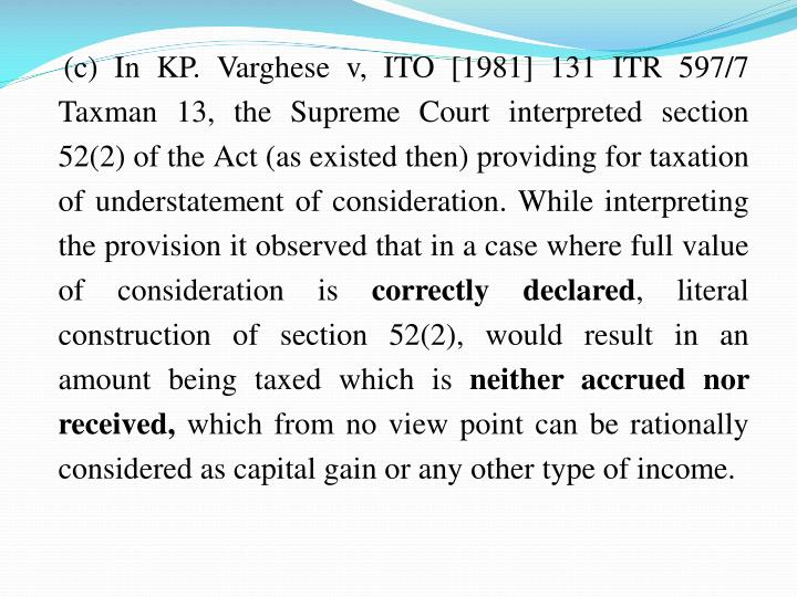 (c) In KP. Varghese v, ITO [1981] 131 ITR 597/7 Taxman 13, the Supreme Court interpreted section 52(2) of the Act (as existed then) providing for taxation of understatement of consideration. While interpreting the provision it observed that in a case where full value of consideration is