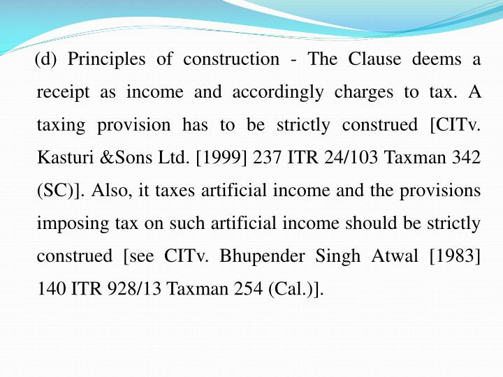 (d) Principles of construction - The Clause deems a receipt as income and accordingly charges to tax. A taxing provision has to be strictly construed [CITv. Kasturi &Sons Ltd. [1999] 237 ITR 24/103 Taxman 342 (SC)]. Also, it taxes artificial income and the provisions imposing tax on such artificial income should be strictly construed [see CITv. Bhupender Singh Atwal [1983] 140 ITR 928/13 Taxman 254 (Cal.)].