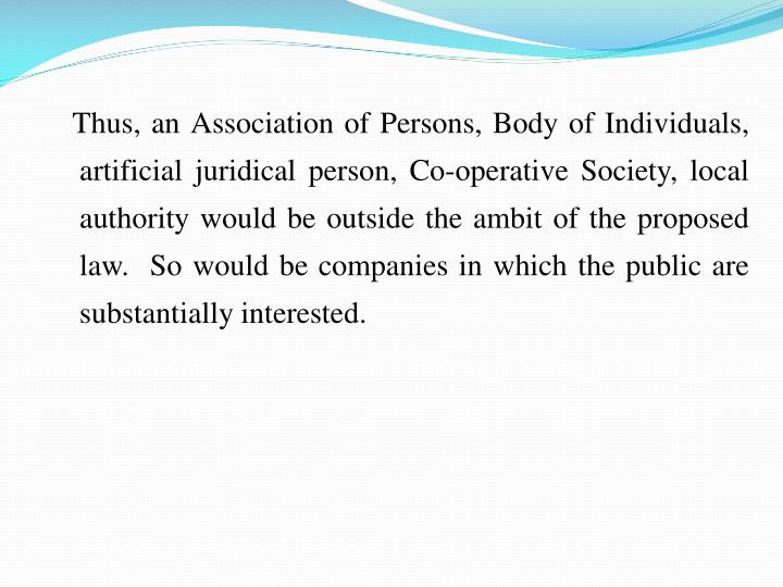 Thus, an Association of Persons, Body of Individuals, artificial juridical person, Co-operative Society, local authority would be outside the ambit of the proposed law.  So would be companies in which the public are substantially interested.
