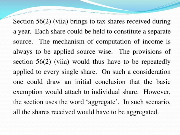 Section 56(2) (viia) brings to tax shares received during a year.  Each share could be held to constitute a separate source.  The mechanism of computation of income is always to be applied source wise.  The provisions of section 56(2) (viia) would thus have to be repeatedly applied to every single share.  On such a consideration one could draw an initial conclusion that the basic exemption would attach to individual share.  However, the section uses the word 'aggregate'.  In such scenario, all the shares received would have to be aggregated.