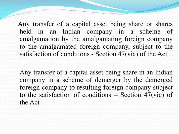 Any transfer of a capital asset being share or shares held in an Indian company in a scheme of amalgamation by the amalgamating foreign company to the amalgamated foreign company, subject to the satisfaction of conditions - Section47(via) of the Act