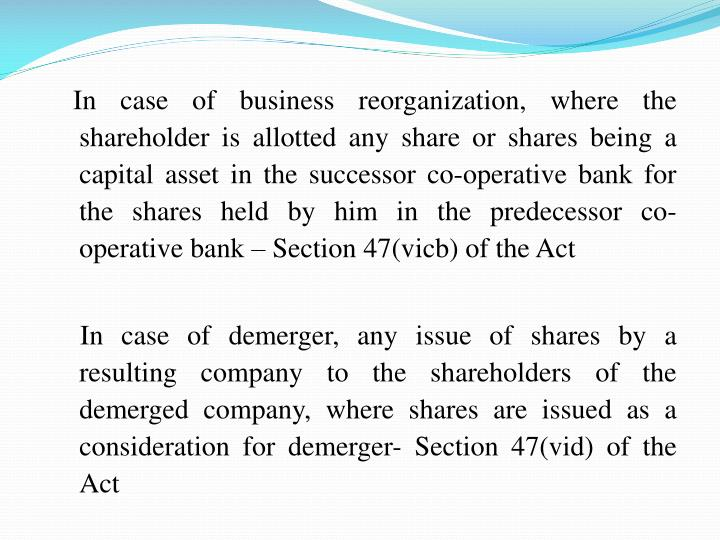 In case of business reorganization, where the shareholder is allotted any share or shares being a capital asset in the successor co-operative bank for the shares held by him in the predecessor co-operative bank – Section47(vicb) of the Act
