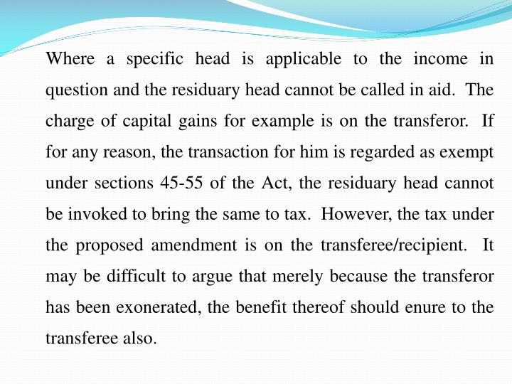Where a specific head is applicable to the income in question and the residuary head cannot be called in aid.  The charge of capital gains for example is on the transferor.  If for any reason, the transaction for him is regarded as exempt under sections 45-55 of the Act, the residuary head cannot be invoked to bring the same to tax.  However, the tax under the proposed amendment is on the transferee/recipient.  It may be difficult to argue that merely because the transferor has been exonerated, the benefit thereof should enure to the transferee also.