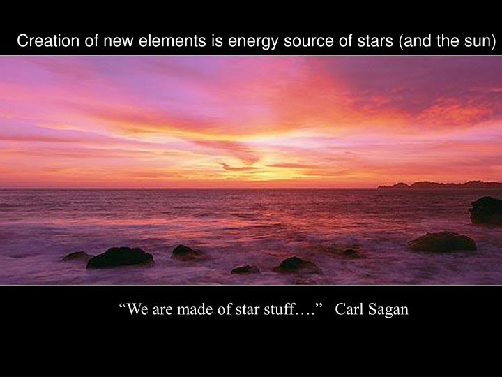 Creation of new elements is energy source of stars (and the sun)