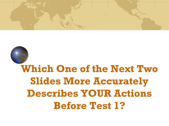 Which One of the Next Two Slides More Accurately Describes YOUR Actions Before Test 1?