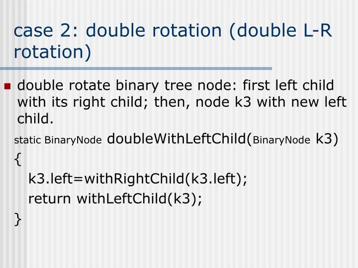 case 2: double rotation (double L-R rotation)