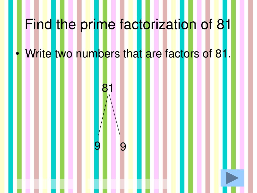 Ppt Prime Factorization Powerpoint Presentation Free Download Id 3225783 Factors of 81 by the prime factorization method are 1, 3, 9, 27, and 81 here, 3 is a prime factor of 81. slideserve