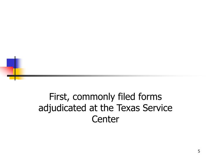 First, commonly filed forms adjudicated at the Texas Service Center