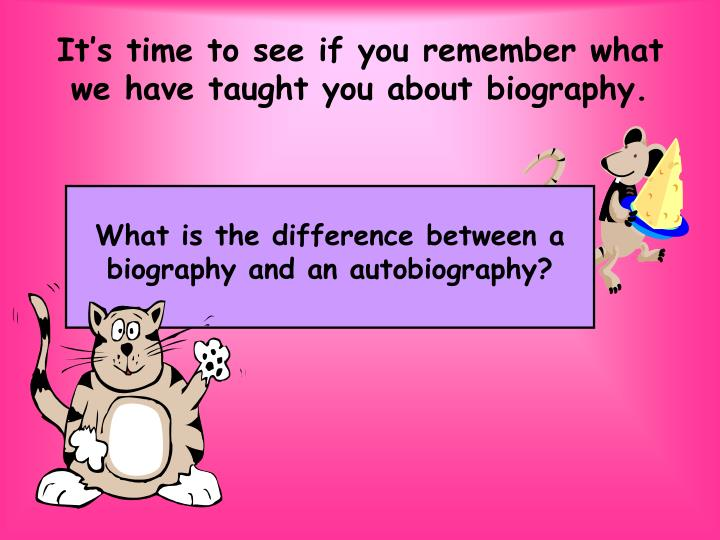 It's time to see if you remember what we have taught you about biography.