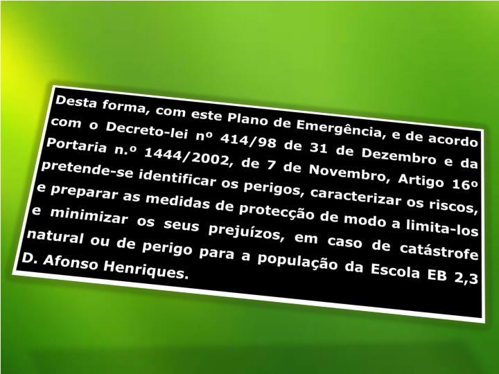 Desta forma, com este Plano de Emergência, e de acordo com o Decreto-lei nº 414/98 de 31 de Dezembro e da Portaria n.º 1444/2002, de 7 de Novembro, Artigo 16º pretende-se identificar os perigos, caracterizar os riscos, e preparar as medidas de protecção de modo a limita-los e minimizar os seus prejuízos, em caso de catástrofe natural ou de perigo para a população da Escola EB 2,3 D. Afonso Henriques.