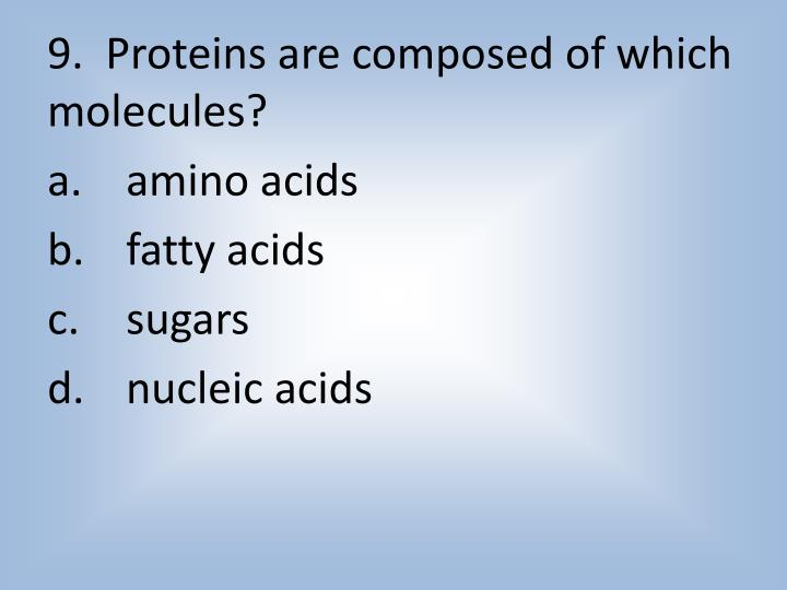 9.  Proteins are composed of which molecules?