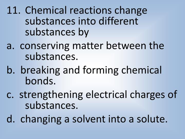 Chemical reactions change substances into different substances by