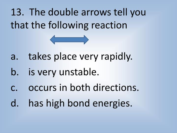 13.  The double arrows tell you that the following reaction