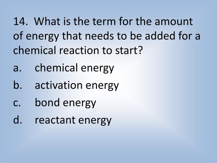 14.  What is the term for the amount of energy that needs to be added for a chemical reaction to start?