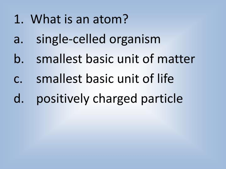 1.  What is an atom?