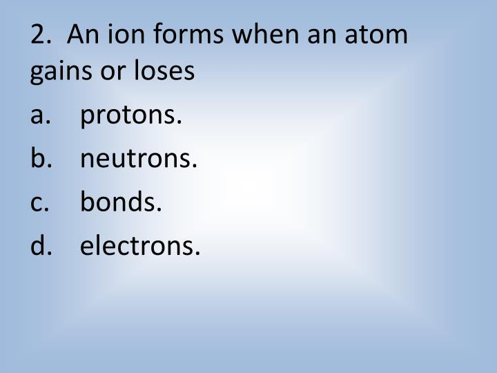 2.  An ion forms when an atom gains or loses