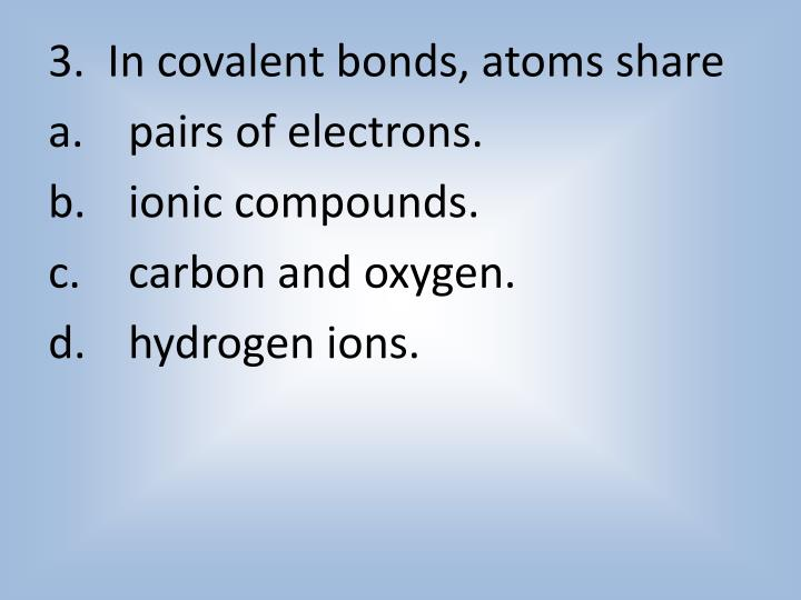 3.  In covalent bonds, atoms share