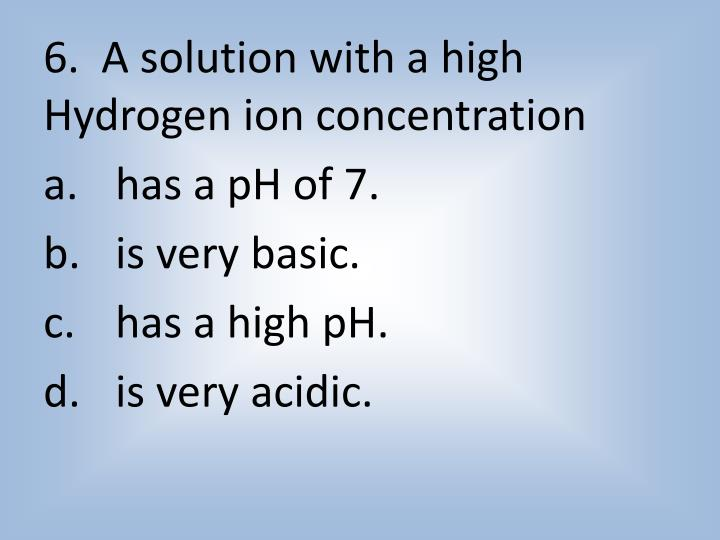 6.  A solution with a high Hydrogen ion concentration
