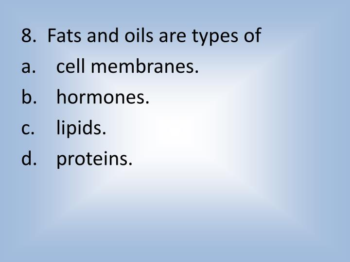 8.  Fats and oils are types of