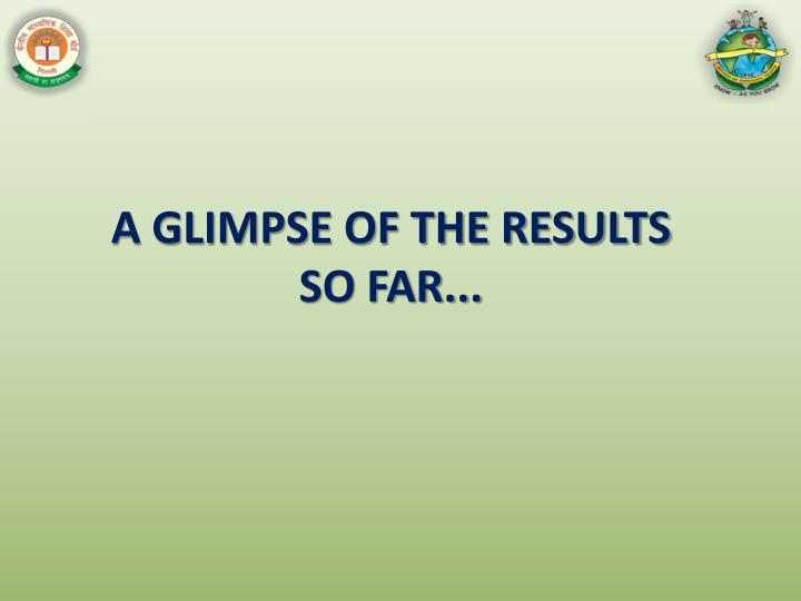 A GLIMPSE OF THE RESULTS SO FAR...