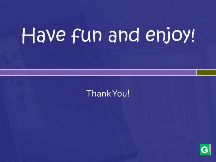 Have fun and enjoy!