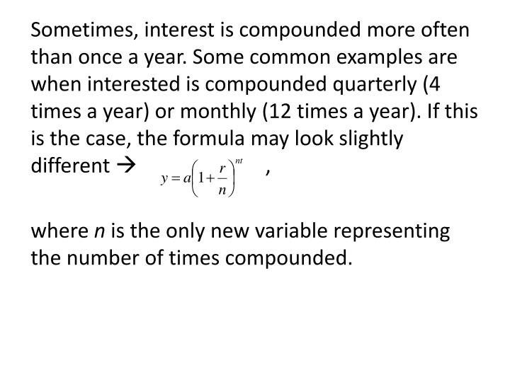 Sometimes, interest is compounded more often than once a year. Some common examples are when interested is compounded quarterly (4 times a year) or monthly (12 times a year). If this is the case, the formula may look slightly different