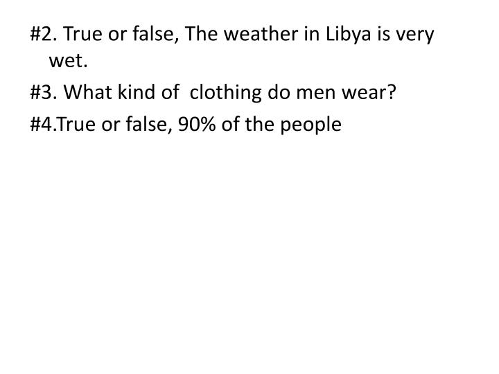 #2. True or false, The weather in Libya is very wet.