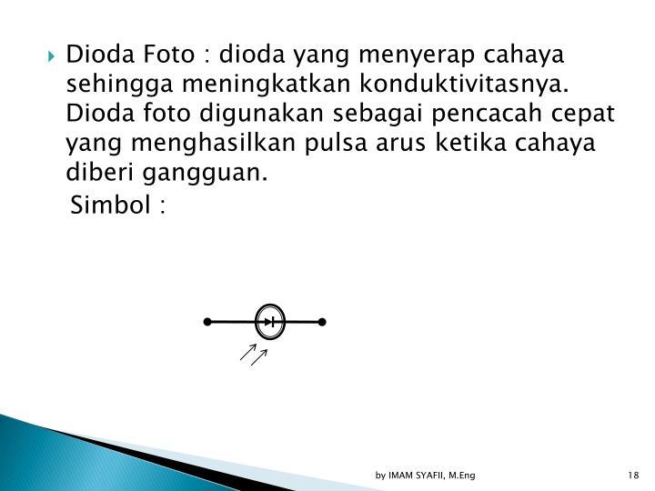 Dioda Foto : dioda yang menyerap cahaya sehingga meningkatkan konduktivitasnya. Dioda foto digunakan sebagai pencacah cepat yang menghasilkan pulsa arus ketika cahaya diberi gangguan.