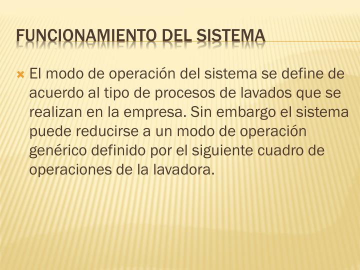 El modo de operación del sistema se define de acuerdo al tipo de procesos de lavados que se realizan en la empresa. Sin embargo el sistema puede reducirse a un modo de operación genérico definido por el siguiente cuadro de operaciones de la lavadora.