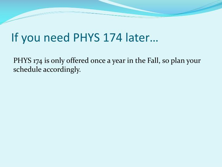If you need PHYS 174 later…