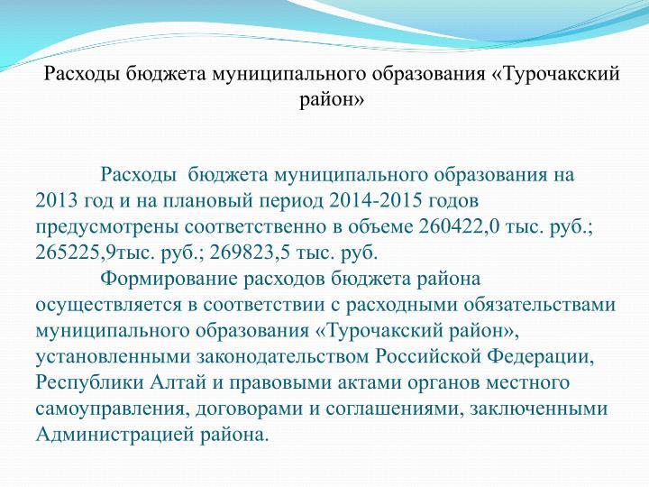 Расходы  бюджета муниципального образования на 2013 год и на плановый период 2014-2015 годов предусмотрены соответственно в объеме 260422,0 тыс. руб.; 265225,9тыс. руб.; 269823,5 тыс. руб.