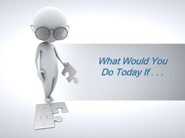 what would you do today if n.