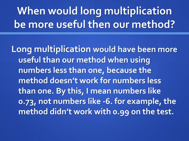 When would long multiplication be more useful then our method?