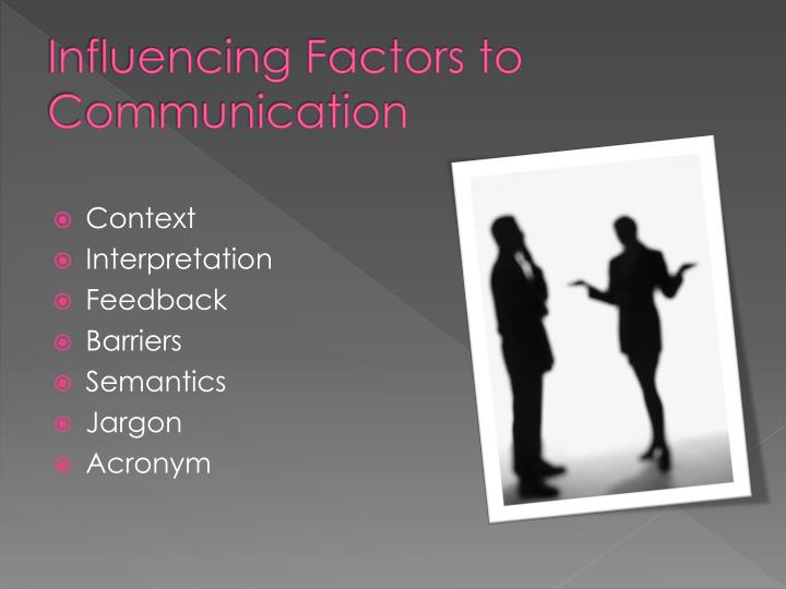 factors that influence the communication and Experts have described four factors that influence the effectiveness of organizational communication: the formal channels of communication, the organization's authority structure, job specialization and what is called information ownership.