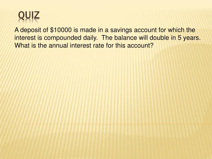 A deposit of $10000 is made in a savings account for which the interest is compounded daily.  The balance will double in 5 years.  What is the annual interest rate for this account?