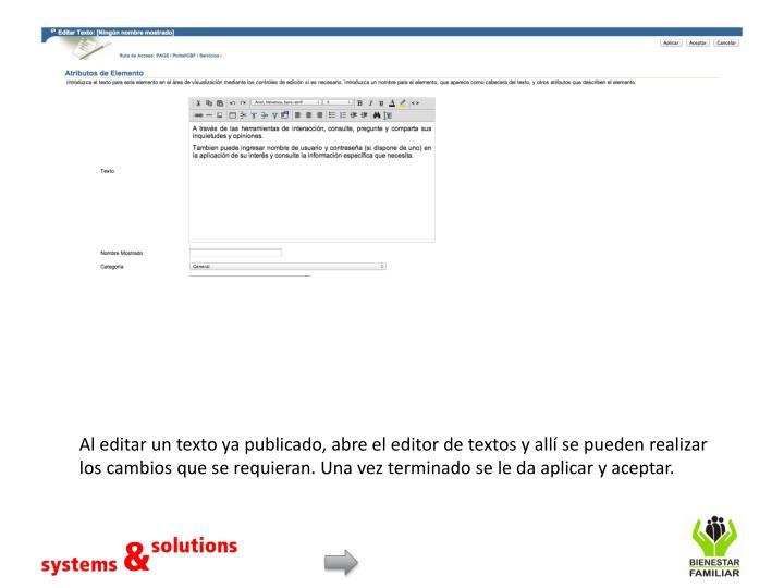 Al editar un texto ya publicado, abre el editor de textos y allí se pueden realizar los cambios que se requieran. Una vez terminado se le da aplicar y aceptar.