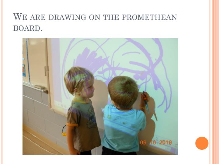 We are drawing on the promethean board.
