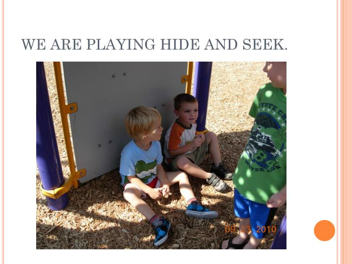 WE ARE PLAYING HIDE AND SEEK.