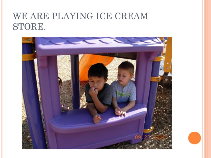WE ARE PLAYING ICE CREAM STORE.