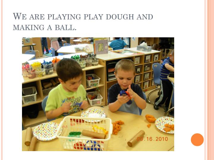 We are playing play dough and making a ball.