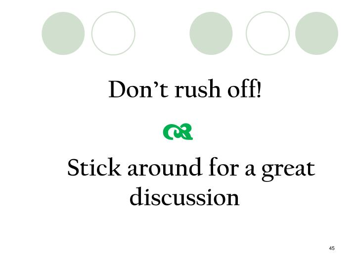 Don't rush off!